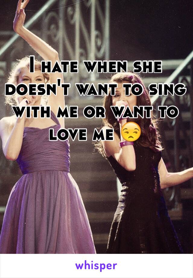 I hate when she doesn't want to sing with me or want to love me 😒