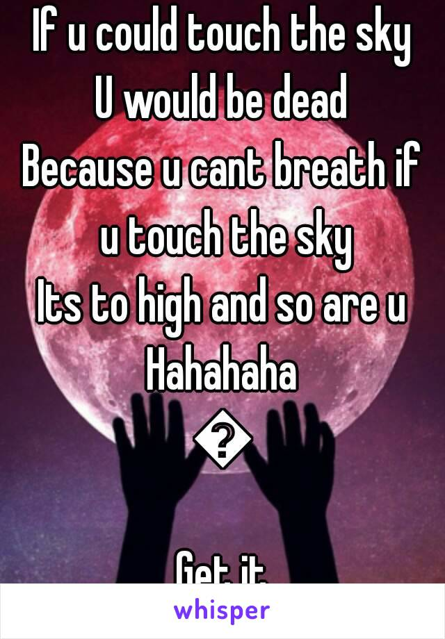If u could touch the sky U would be dead Because u cant breath if u touch the sky Its to high and so are u Hahahaha 😂 Get it