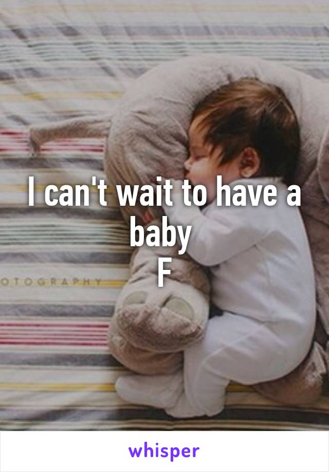 I can't wait to have a baby  F