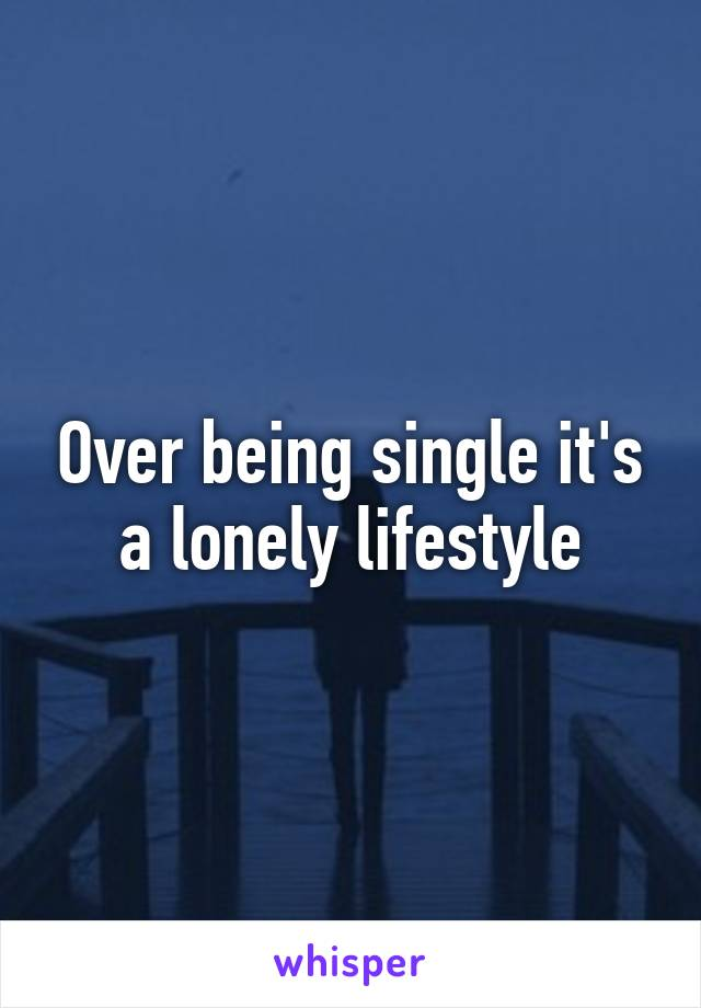 Over being single it's a lonely lifestyle