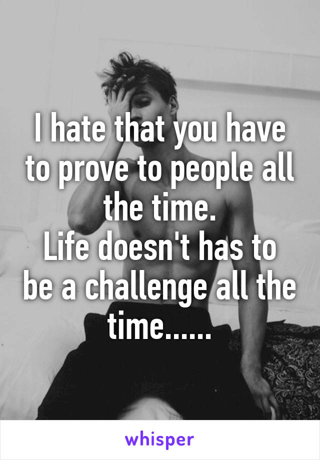 I hate that you have to prove to people all the time. Life doesn't has to be a challenge all the time......