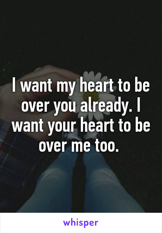 I want my heart to be over you already. I want your heart to be over me too.