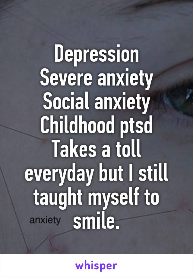 Depression Severe anxiety Social anxiety Childhood ptsd Takes a toll everyday but I still taught myself to smile.