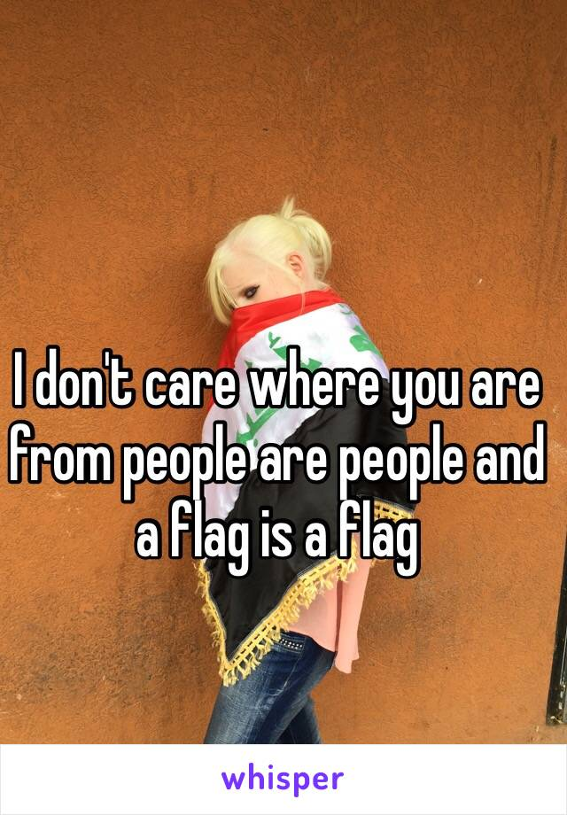 I don't care where you are from people are people and a flag is a flag