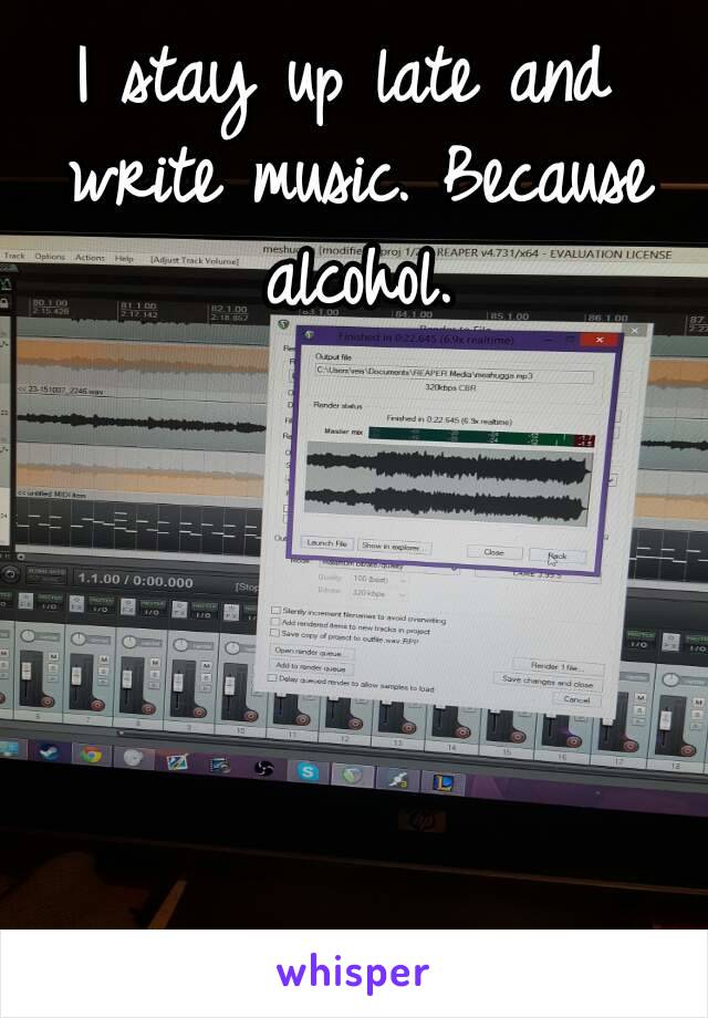 I stay up late and write music. Because alcohol.