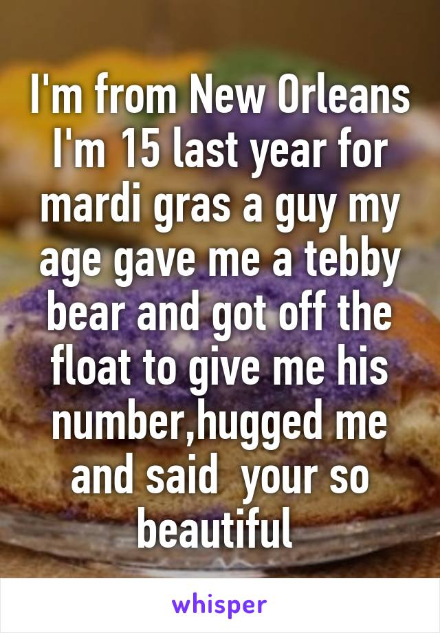 I'm from New Orleans I'm 15 last year for mardi gras a guy my age gave me a tebby bear and got off the float to give me his number,hugged me and said  your so beautiful