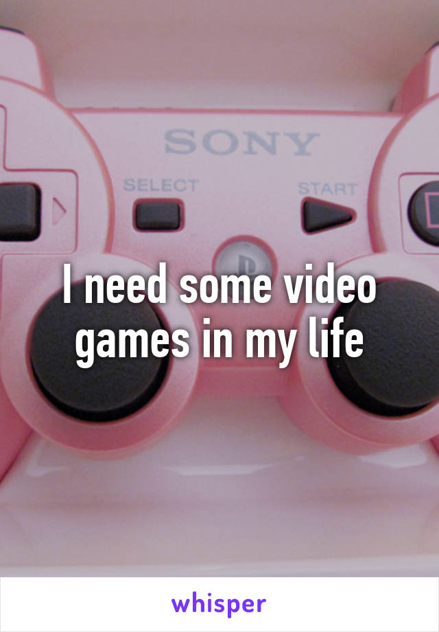 I need some video games in my life