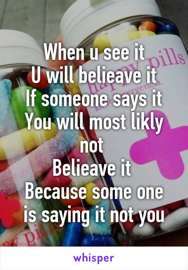 When u see it U will belieave it If someone says it You will most likly not  Belieave it  Because some one is saying it not you