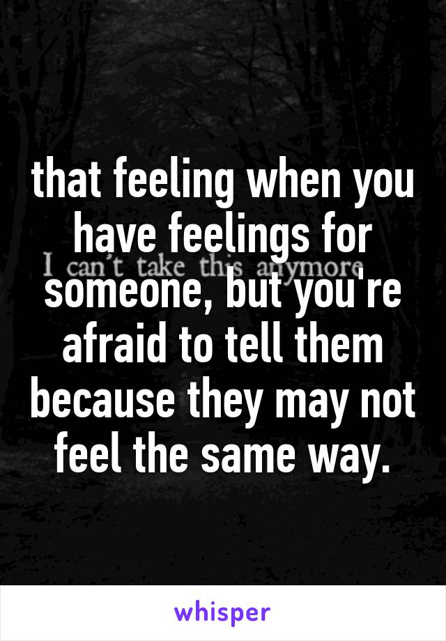 that feeling when you have feelings for someone, but you're afraid to tell them because they may not feel the same way.