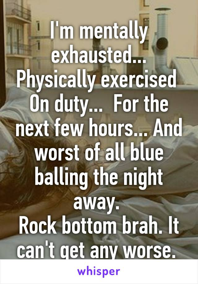I'm mentally exhausted... Physically exercised  On duty...  For the next few hours... And worst of all blue balling the night away.  Rock bottom brah. It can't get any worse.
