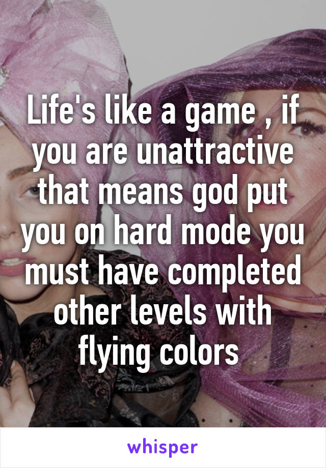 Life's like a game , if you are unattractive that means god put you on hard mode you must have completed other levels with flying colors