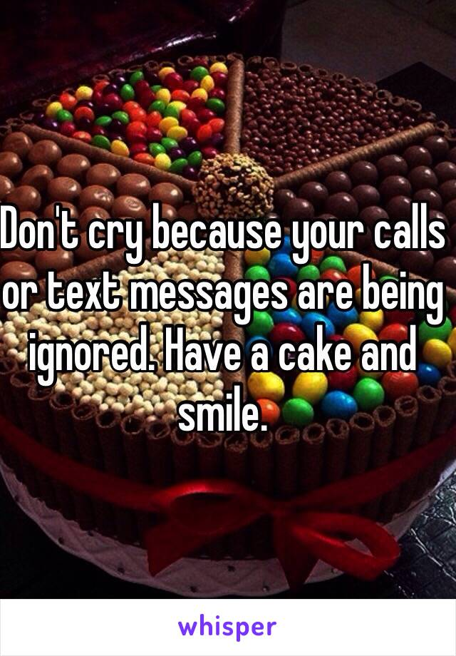 Don't cry because your calls or text messages are being ignored. Have a cake and smile.