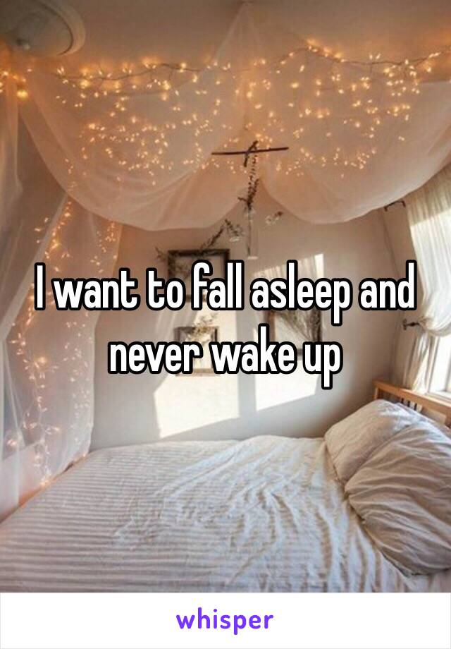 I want to fall asleep and never wake up