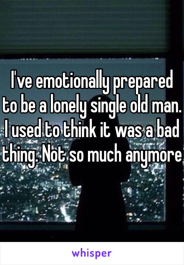 I've emotionally prepared to be a lonely single old man. I used to think it was a bad thing. Not so much anymore