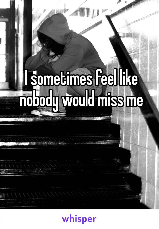 I sometimes feel like nobody would miss me