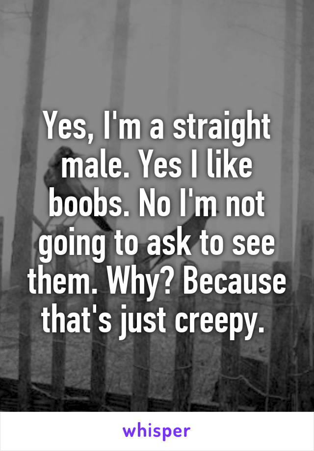 Yes, I'm a straight male. Yes I like boobs. No I'm not going to ask to see them. Why? Because that's just creepy.