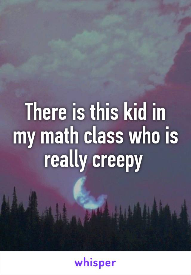 There is this kid in my math class who is really creepy