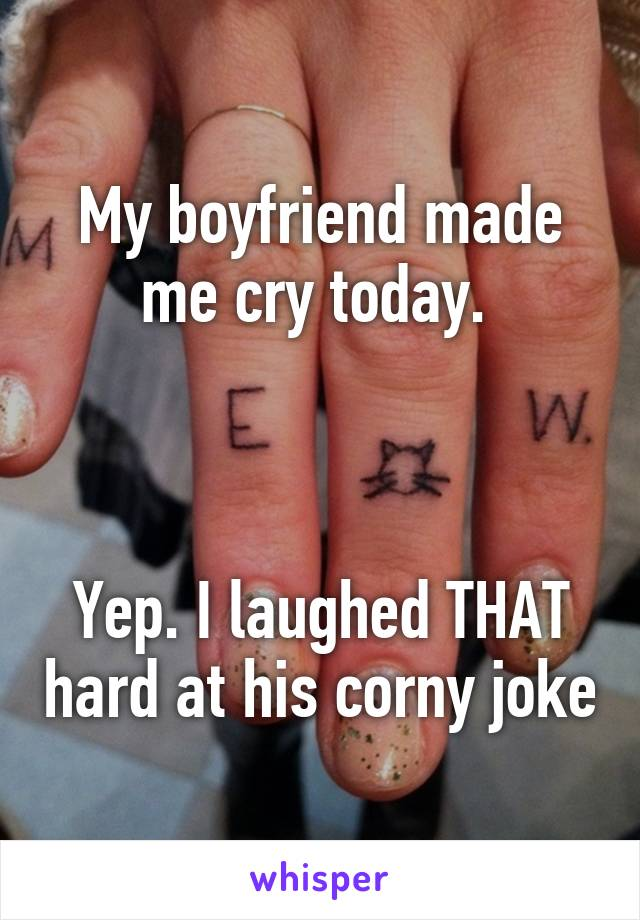 My boyfriend made me cry today.     Yep. I laughed THAT hard at his corny joke