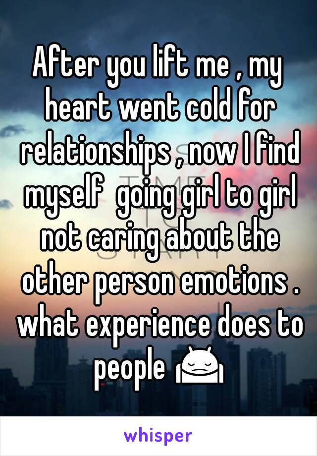 After you lift me , my heart went cold for relationships , now I find myself  going girl to girl not caring about the other person emotions . what experience does to people 🙍
