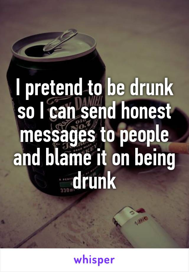 I pretend to be drunk so I can send honest messages to people and blame it on being drunk