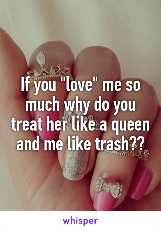 """If you """"love"""" me so much why do you treat her like a queen and me like trash??"""