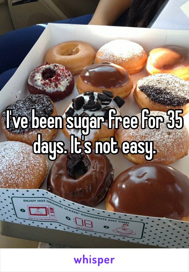 I've been sugar free for 35 days. It's not easy.