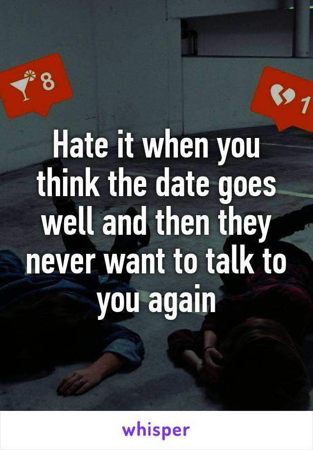 Hate it when you think the date goes well and then they never want to talk to you again