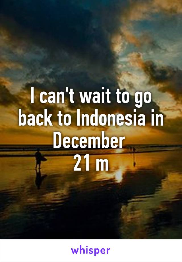 I can't wait to go back to Indonesia in December  21 m