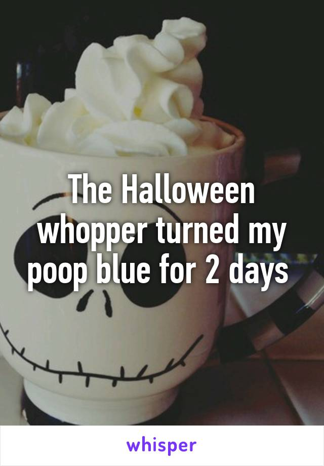 The Halloween whopper turned my poop blue for 2 days