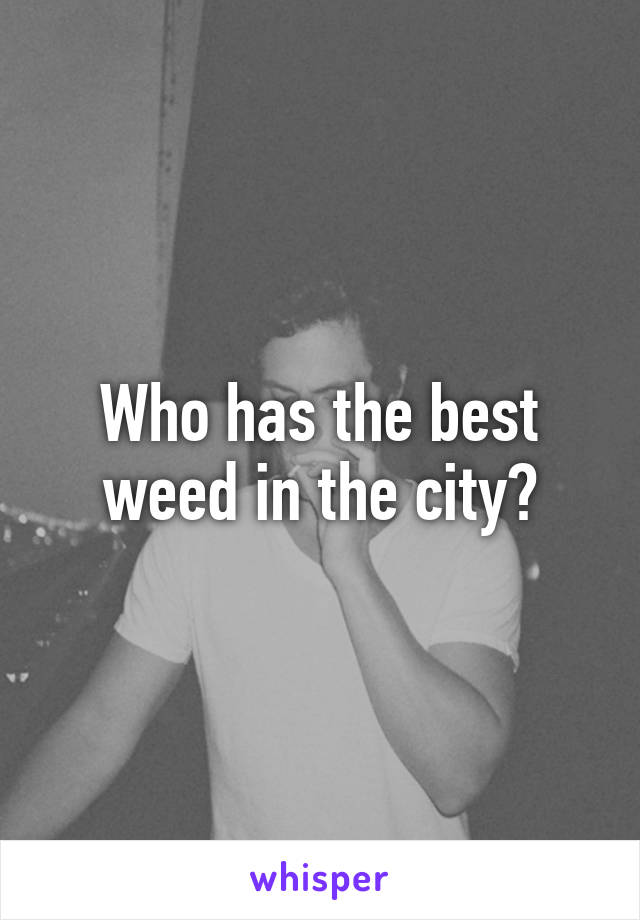 Who has the best weed in the city?