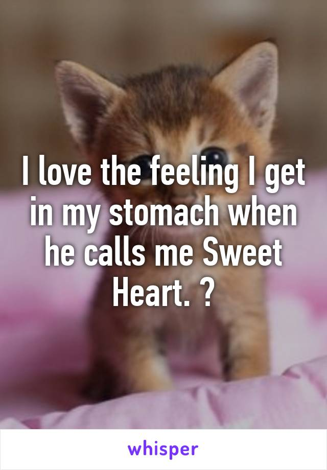 I love the feeling I get in my stomach when he calls me Sweet Heart. ?