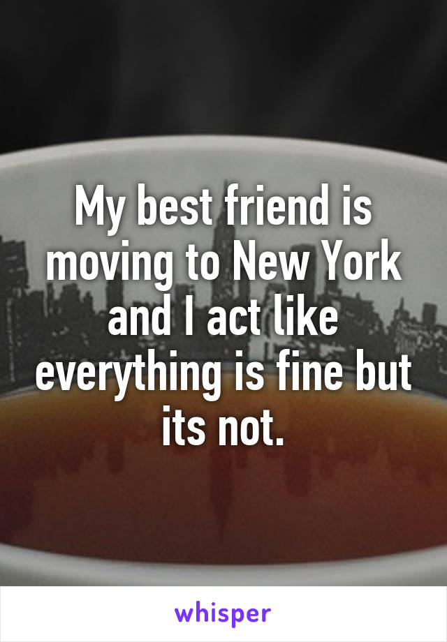 My best friend is moving to New York and I act like everything is fine but its not.
