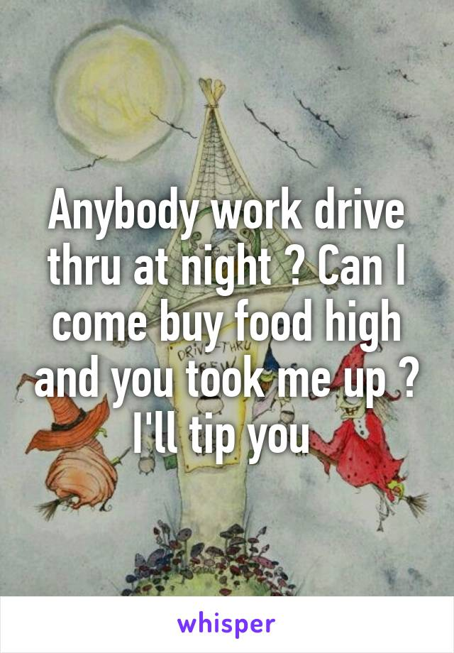 Anybody work drive thru at night ? Can I come buy food high and you took me up ? I'll tip you