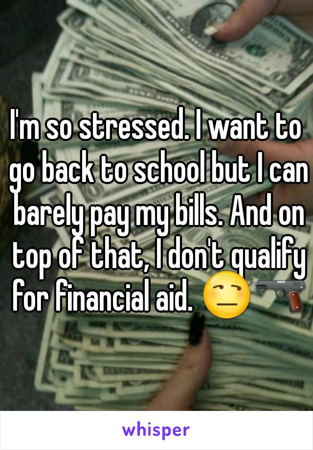 I'm so stressed. I want to go back to school but I can barely pay my bills. And on top of that, I don't qualify for financial aid. 😒🔫