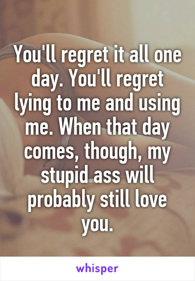 You'll regret it all one day. You'll regret lying to me and using me. When that day comes, though, my stupid ass will probably still love you.