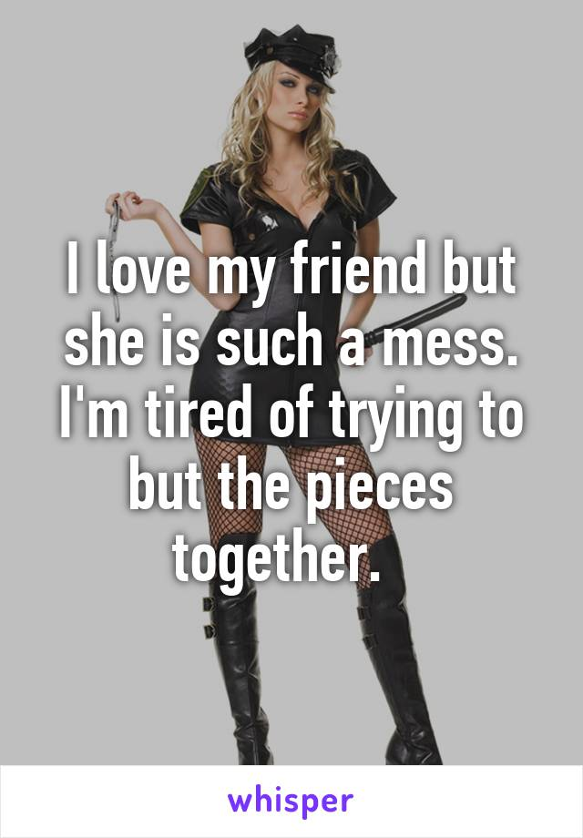 I love my friend but she is such a mess. I'm tired of trying to but the pieces together.