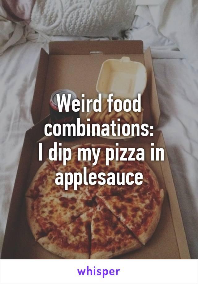 Weird food combinations:  I dip my pizza in applesauce