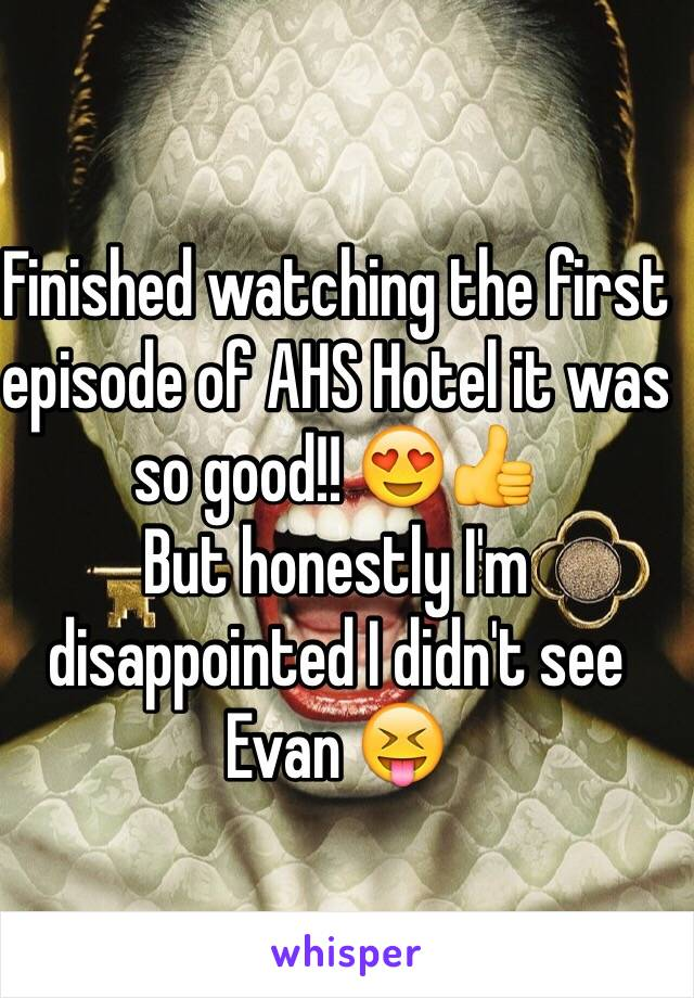 Finished watching the first episode of AHS Hotel it was so good!! 😍👍  But honestly I'm disappointed I didn't see Evan 😝