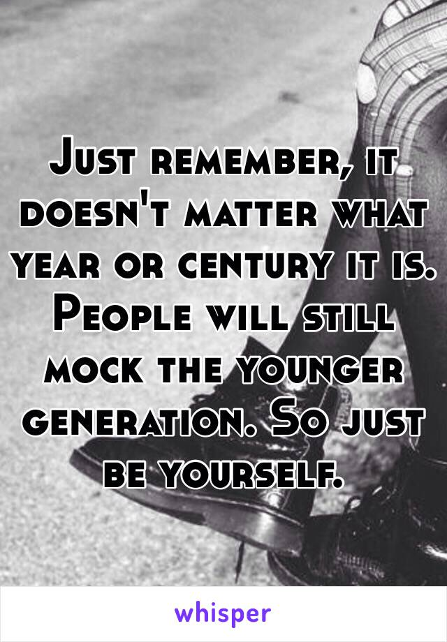 Just remember, it doesn't matter what year or century it is. People will still mock the younger generation. So just be yourself.