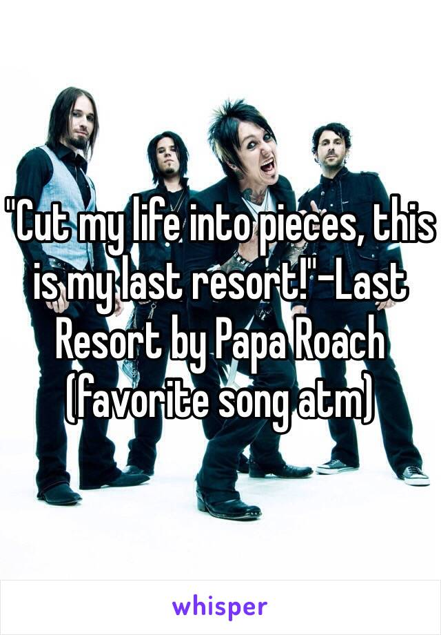 """""""Cut my life into pieces, this is my last resort!""""-Last Resort by Papa Roach (favorite song atm)"""