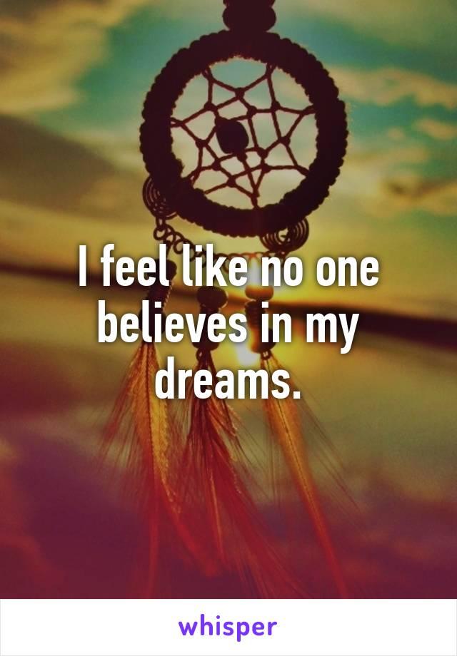 I feel like no one believes in my dreams.