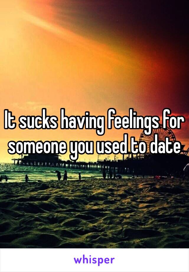 It sucks having feelings for someone you used to date