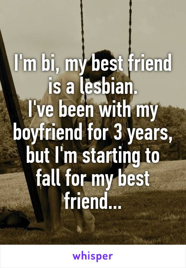 I'm bi, my best friend is a lesbian. I've been with my boyfriend for 3 years, but I'm starting to fall for my best friend...