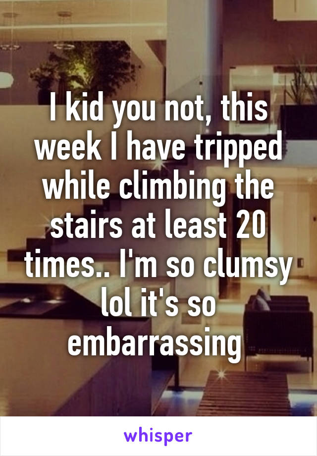 I kid you not, this week I have tripped while climbing the stairs at least 20 times.. I'm so clumsy lol it's so embarrassing