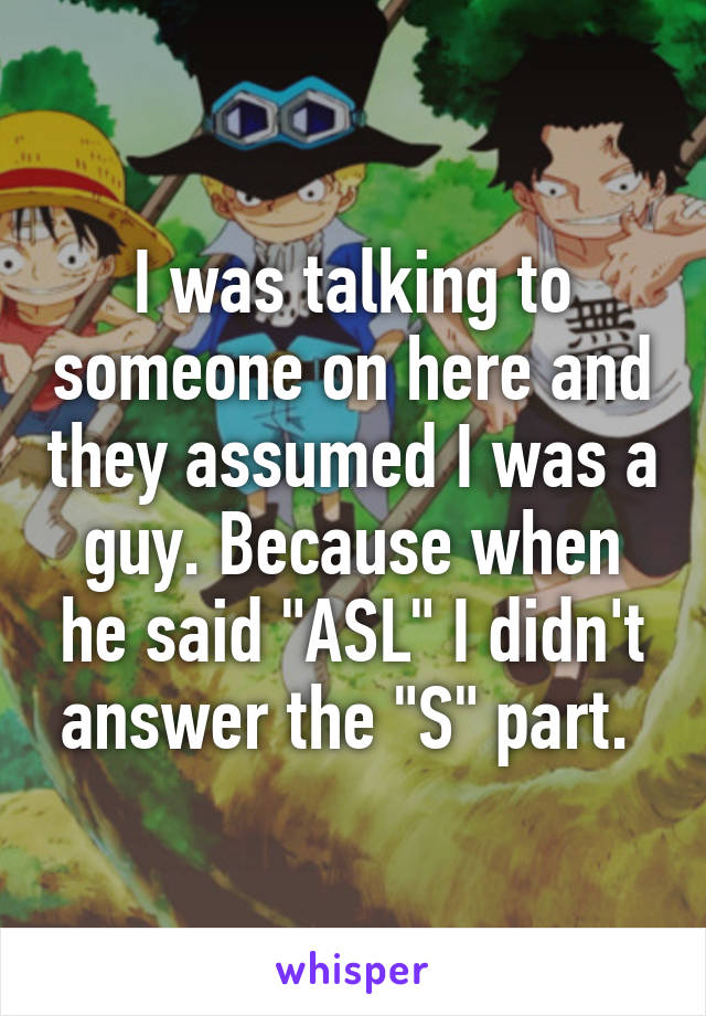 "I was talking to someone on here and they assumed I was a guy. Because when he said ""ASL"" I didn't answer the ""S"" part."