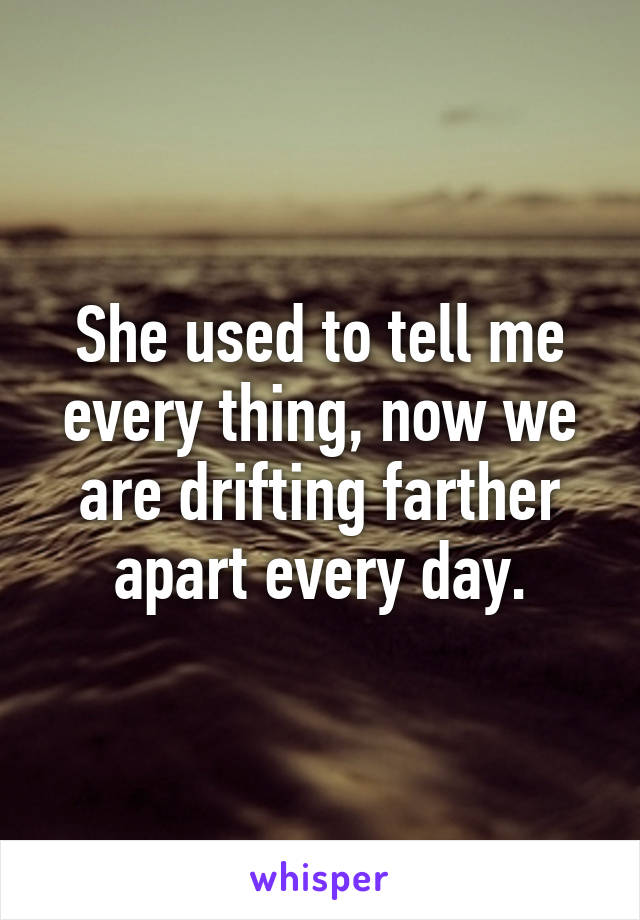 She used to tell me every thing, now we are drifting farther apart every day.