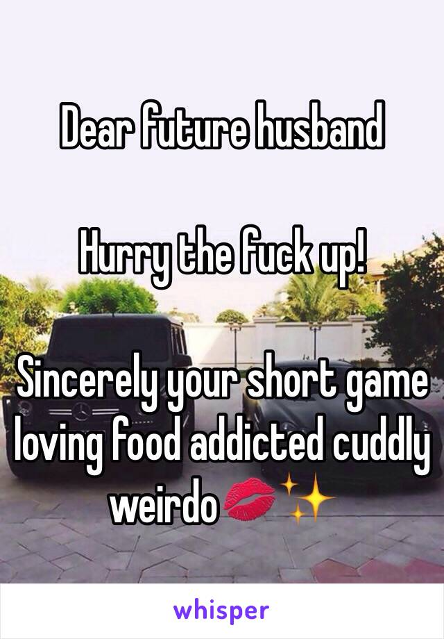 Dear future husband  Hurry the fuck up!  Sincerely your short game loving food addicted cuddly weirdo💋✨
