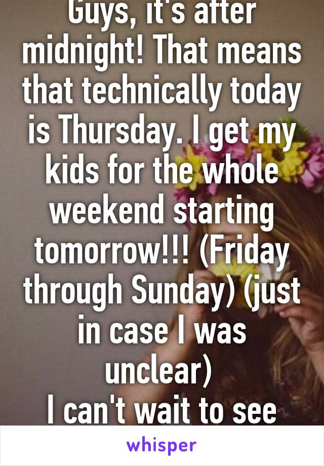 Guys, it's after midnight! That means that technically today is Thursday. I get my kids for the whole weekend starting tomorrow!!! (Friday through Sunday) (just in case I was unclear)  I can't wait to see them!!