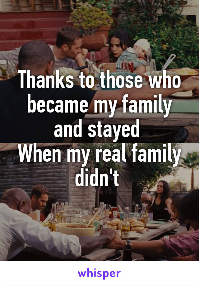 Thanks to those who became my family and stayed  When my real family didn't