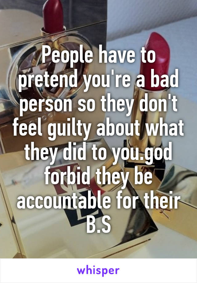 People have to pretend you're a bad person so they don't feel guilty about what they did to you.god forbid they be accountable for their B.S